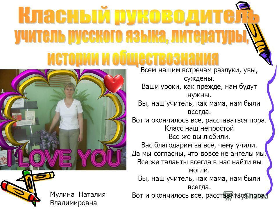 Мулина Наталия Владимировна Всем нашим встречам разлуки, увы, суждены. Ваши уроки, как прежде, нам будут нужны. Вы, наш учитель, как мама, нам были всегда. Вот и окончилось все, расставаться пора. Класс наш непростой Все же вы любили. Вас благодарим
