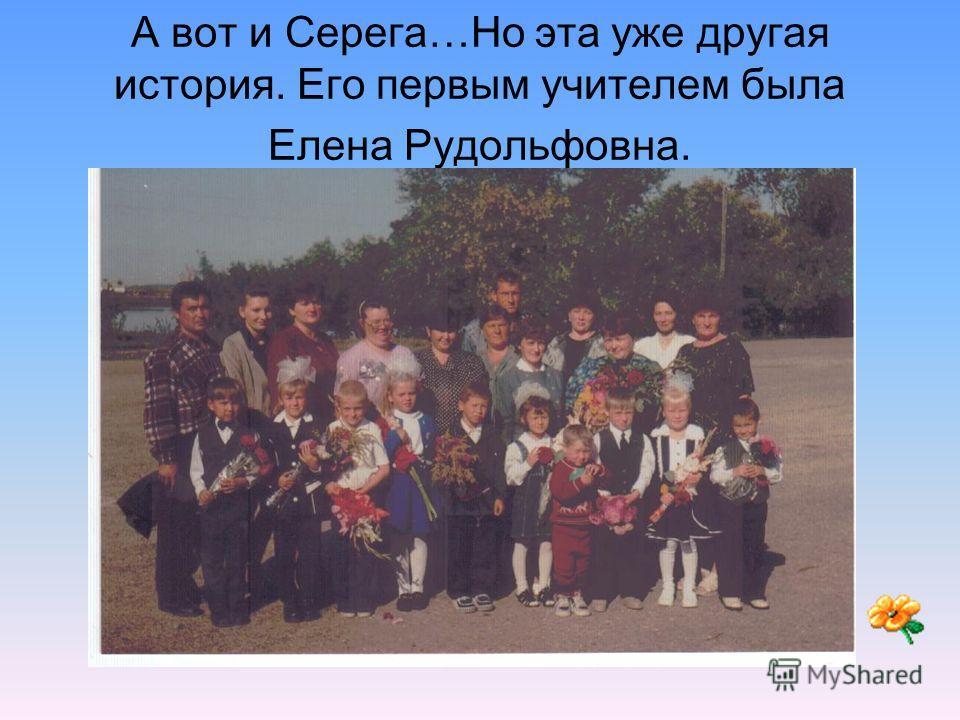 А вот и Серега…Но эта уже другая история. Его первым учителем была Елена Рудольфовна.