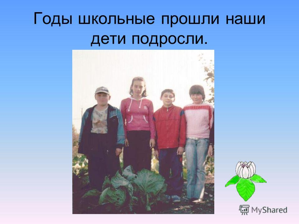 Годы школьные прошли наши дети подросли.