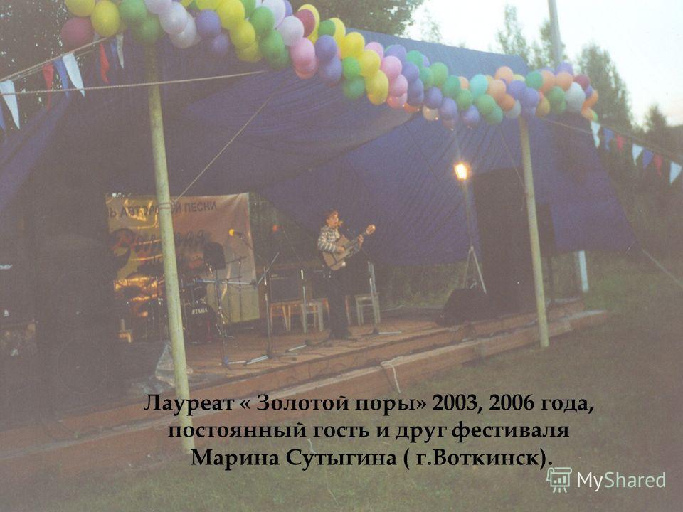 Лауреат « Золотой поры» 2003, 2006 года, постоянный гость и друг фестиваля Марина Сутыгина ( г.Воткинск).