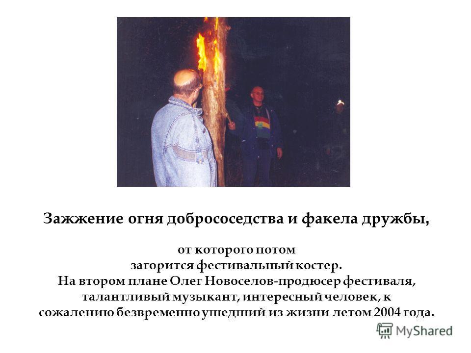 Зажжение огня добрососедства и факела дружбы, от которого потом загорится фестивальный костер. На втором плане Олег Новоселов-продюсер фестиваля, талантливый музыкант, интересный человек, к сожалению безвременно ушедший из жизни летом 2004 года.