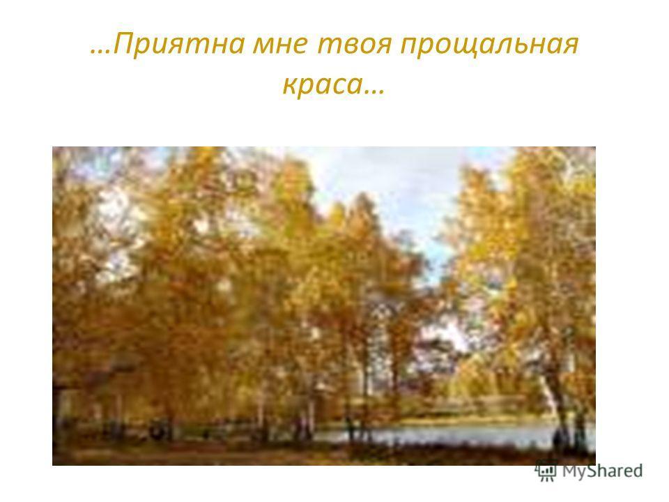 …Приятна мне твоя прощальная краса…