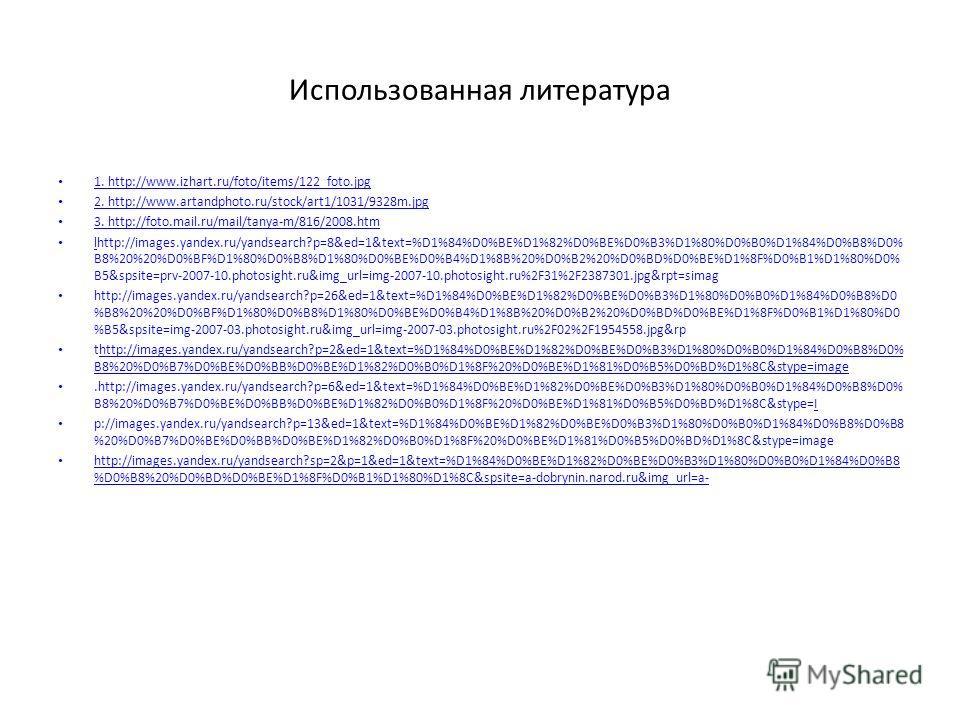 Использованная литература 1. http://www.izhart.ru/foto/items/122_foto.jpg 1. http://www.izhart.ru/foto/items/122_foto.jpg 2. http://www.artandphoto.ru/stock/art1/1031/9328m.jpg 2. http://www.artandphoto.ru/stock/art1/1031/9328m.jpg 3. http://foto.mai