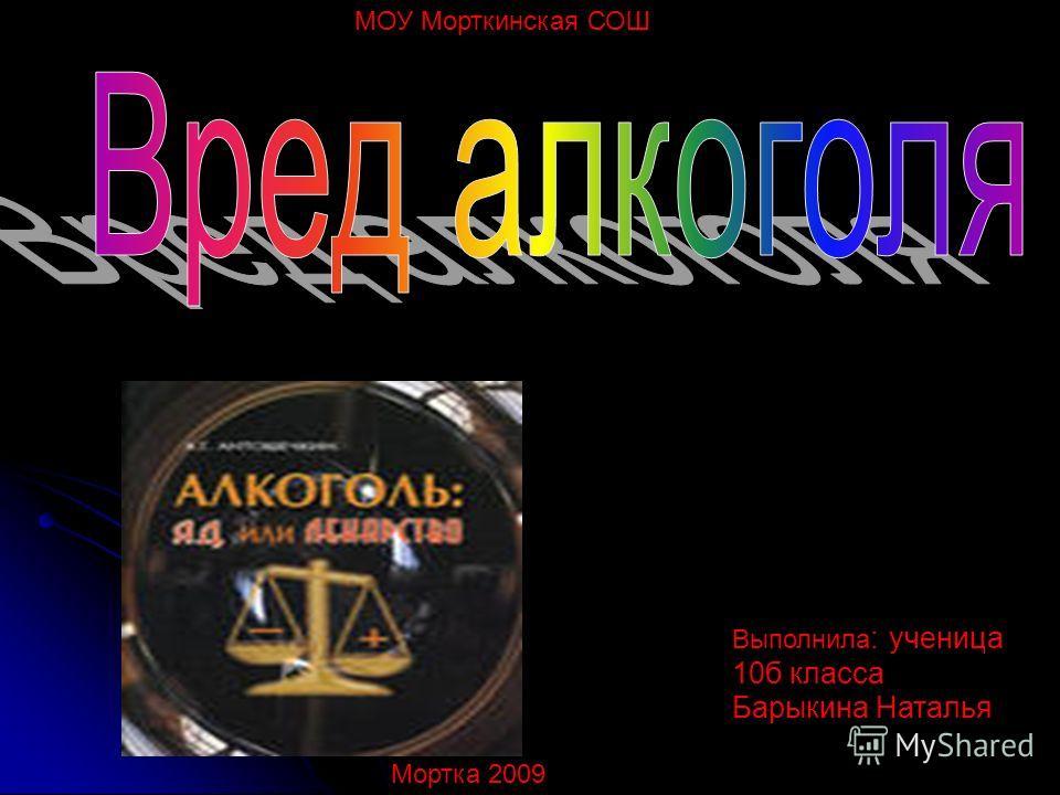 МОУ Морткинская СОШ Выполнила : ученица 10б класса Барыкина Наталья Мортка 2009