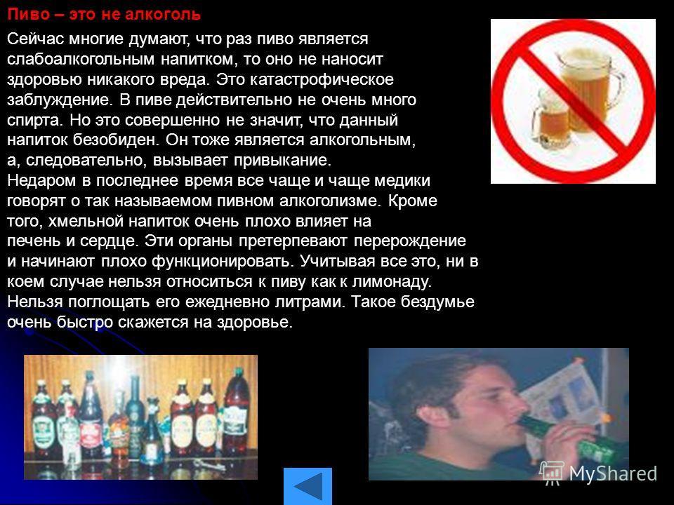 Пиво – это не алкоголь Сейчас многие думают, что раз пиво является слабоалкогольным напитком, то оно не наносит здоровью никакого вреда. Это катастрофическое заблуждение. В пиве действительно не очень много спирта. Но это совершенно не значит, что да
