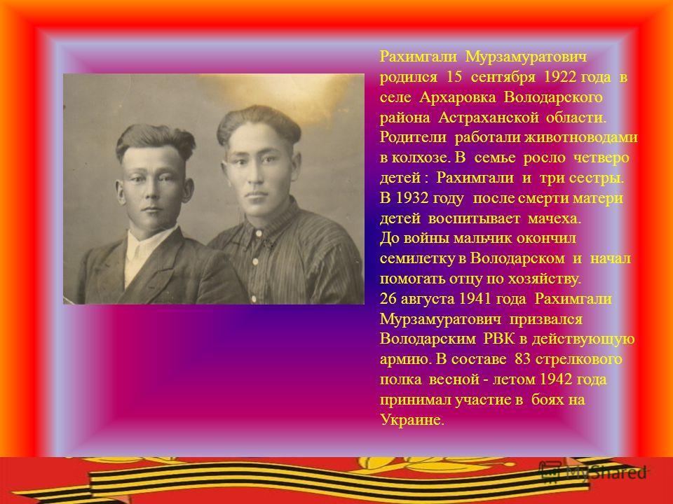 Рахимгали Мурзамуратович родился 15 сентября 1922 года в селе Архаровка Володарского района Астраханской области. Родители работали животноводами в колхозе. В семье росло четверо детей : Рахимгали и три сестры. В 1932 году после смерти матери детей в