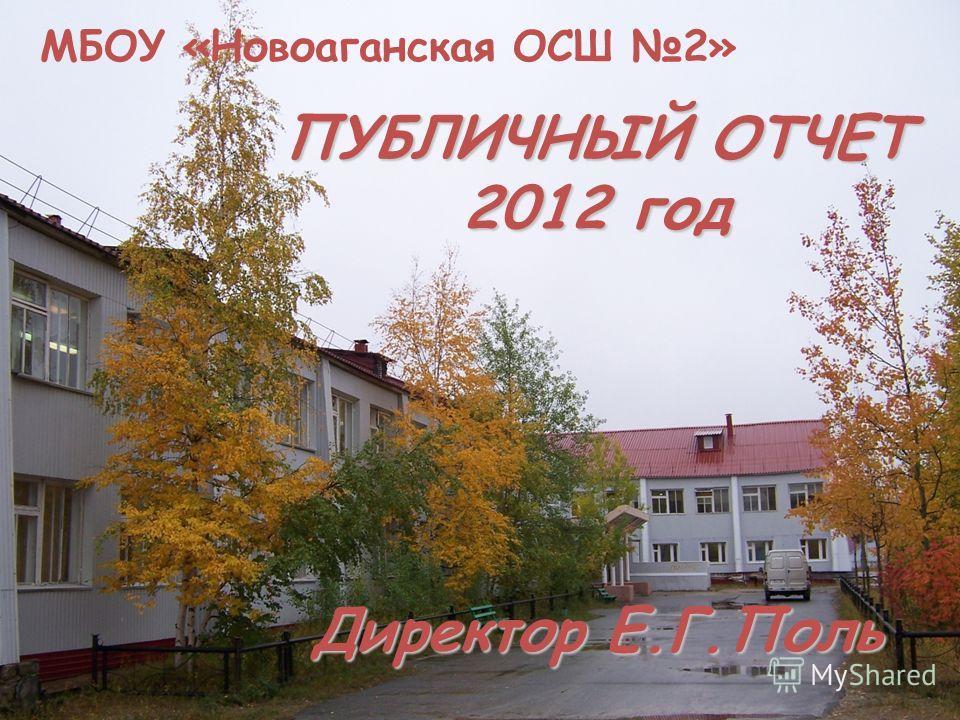 ПУБЛИЧНЫЙ ОТЧЕТ 2012 год Директор Е.Г.Поль МБОУ «Новоаганская ОСШ 2»