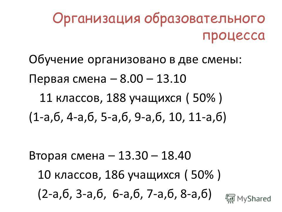 Организация образовательного процесса Обучение организовано в две смены: Первая смена – 8.00 – 13.10 11 классов, 188 учащихся ( 50% ) (1-а,б, 4-а,б, 5-а,б, 9-а,б, 10, 11-а,б) Вторая смена – 13.30 – 18.40 10 классов, 186 учащихся ( 50% ) (2-а,б, 3-а,б