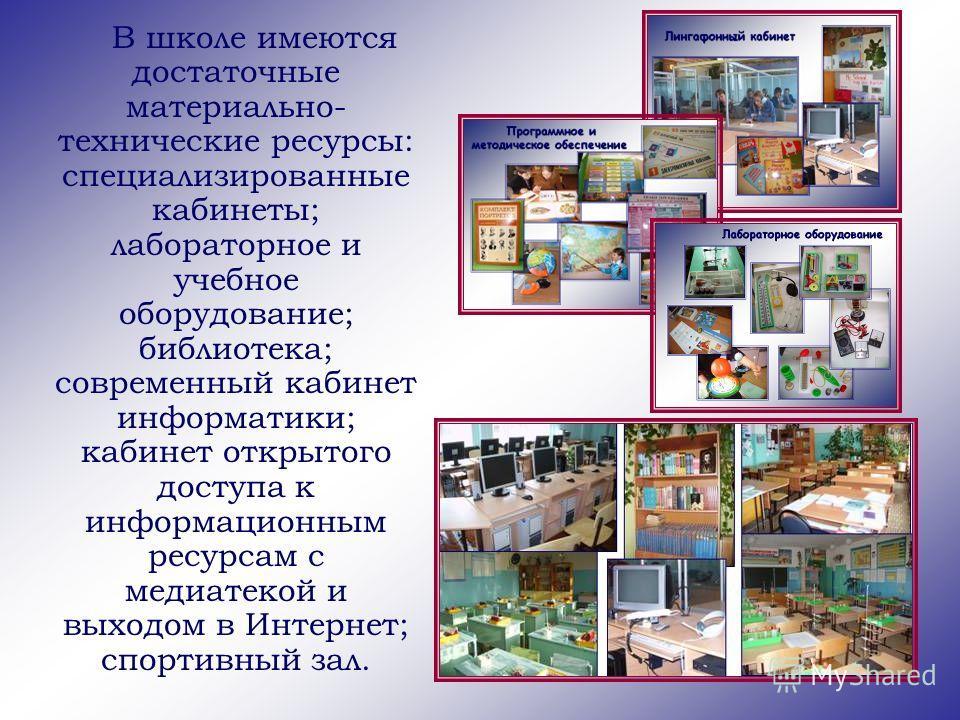 В школе имеются достаточные материально- технические ресурсы: специализированные кабинеты; лабораторное и учебное оборудование; библиотека; современный кабинет информатики; кабинет открытого доступа к информационным ресурсам с медиатекой и выходом в