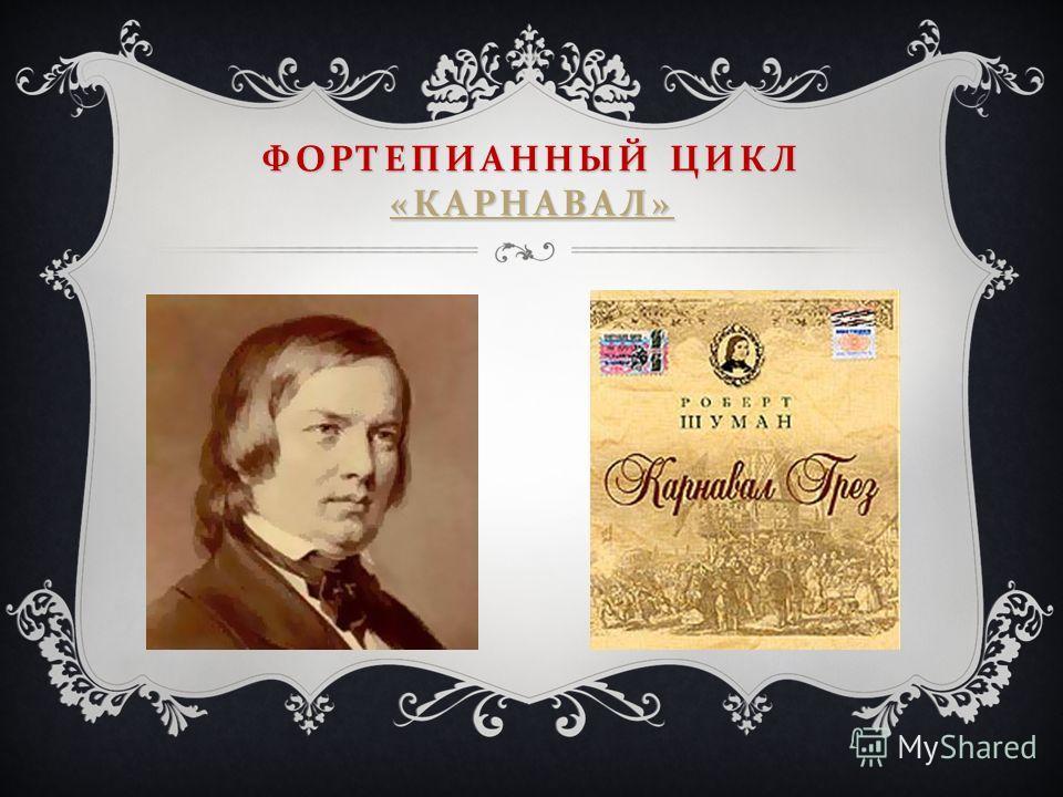 ФОРТЕПИАННЫЙ ЦИКЛ « КАРНАВАЛ » « КАРНАВАЛ » « КАРНАВАЛ »