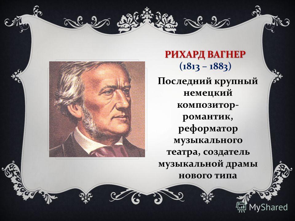 РИХАРД ВАГНЕР РИХАРД ВАГНЕР (1813 – 1883) Последний крупный немецкий композитор - романтик, реформатор музыкального театра, создатель музыкальной драмы нового типа