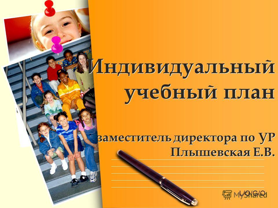 L/O/G/O Индивидуальный учебный план заместитель директора по УР Плышевская Е.В.