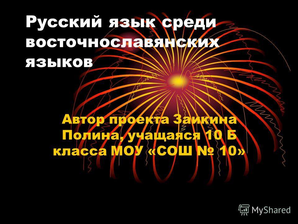 Русский язык среди восточнославянских языков Автор проекта Заикина Полина, учащаяся 10 Б класса МОУ «СОШ 10»