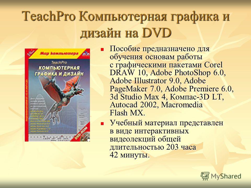 TeachPro Компьютерная графика и дизайн на DVD Пособие предназначено для обучения основам работы с графическими пакетами Corel DRAW 10, Adobe PhotoShop 6.0, Adobe Illustrator 9.0, Adobe PageMaker 7.0, Adobe Premiere 6.0, 3d Studio Max 4, Компас-3D LT,