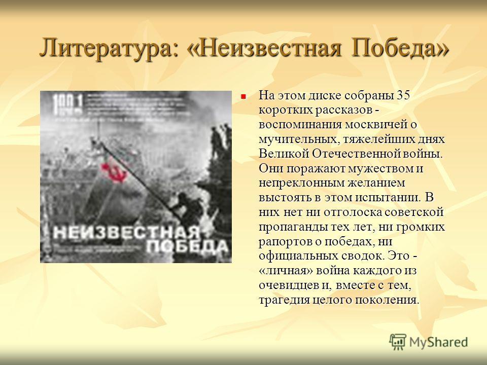 Литература: «Неизвестная Победа» На этом диске собраны 35 коротких рассказов - воспоминания москвичей о мучительных, тяжелейших днях Великой Отечественной войны. Они поражают мужеством и непреклонным желанием выстоять в этом испытании. В них нет ни о