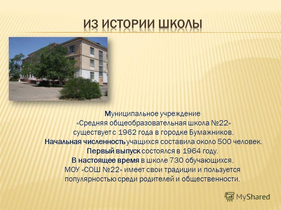 Муниципальное учреждение «Средняя общеобразовательная школа 22» существует с 1962 года в городке Бумажников. Начальная численность учащихся составила около 500 человек. Первый выпуск состоялся в 1964 году. В настоящее время в школе 730 обучающихся. М