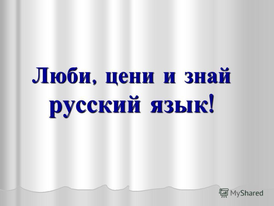 Люби, цени и знай русский язык !