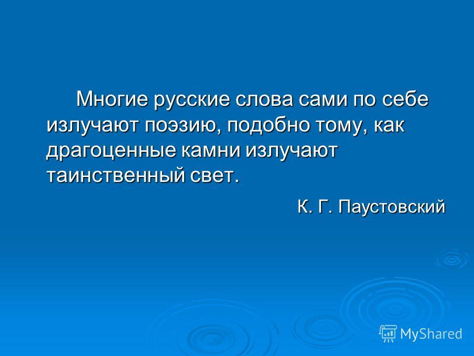 Многие русские слова сами по себе излучают поэзию, подобно тому, как драгоценные камни излучают таинственный свет. К. Г. Паустовский К. Г. Паустовский