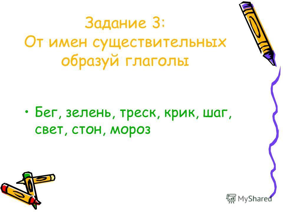 Задание 3: От имен существительных образуй глаголы Бег, зелень, треск, крик, шаг, свет, стон, мороз