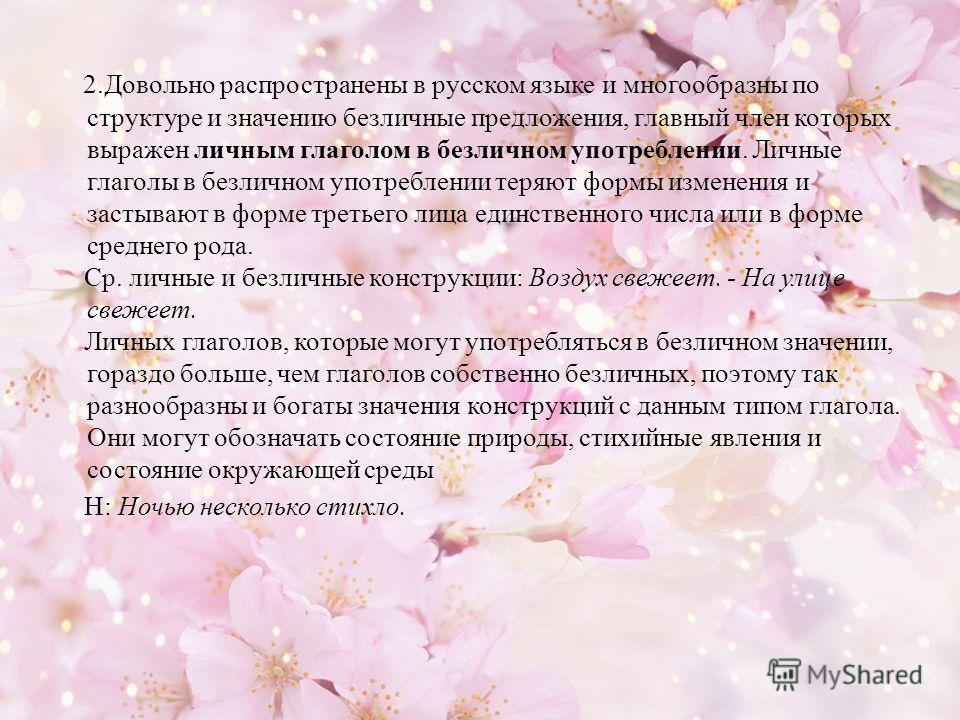 2.Довольно распространены в русском языке и многообразны по структуре и значению безличные предложения, главный член которых выражен личным глаголом в безличном употреблении. Личные глаголы в безличном употреблении теряют формы изменения и застывают