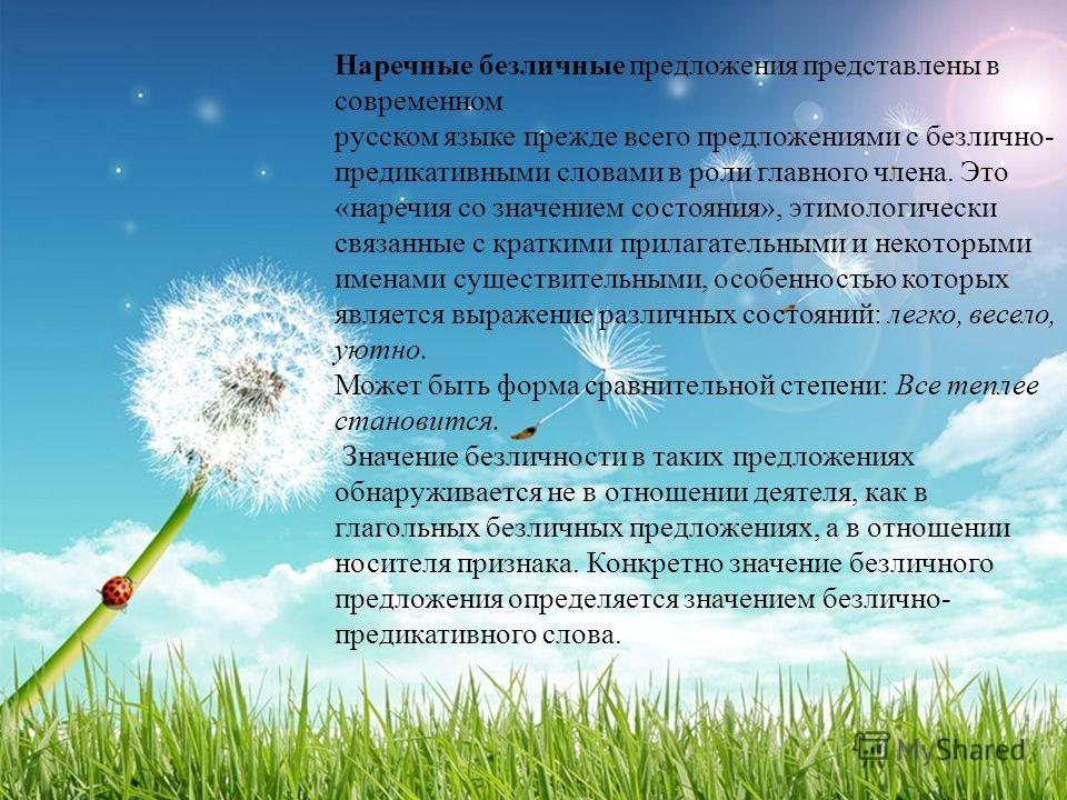 Наречные безличные предложения представлены в современном русском языке прежде всего предложениями с безлично- предикативными словами в роли главного члена. Это «наречия со значением состояния», этимологически связанные с краткими прилагательными и н