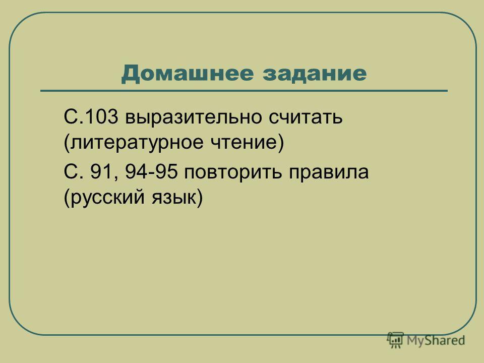 Домашнее задание С.103 выразительно считать (литературное чтение) С. 91, 94-95 повторить правила (русский язык)