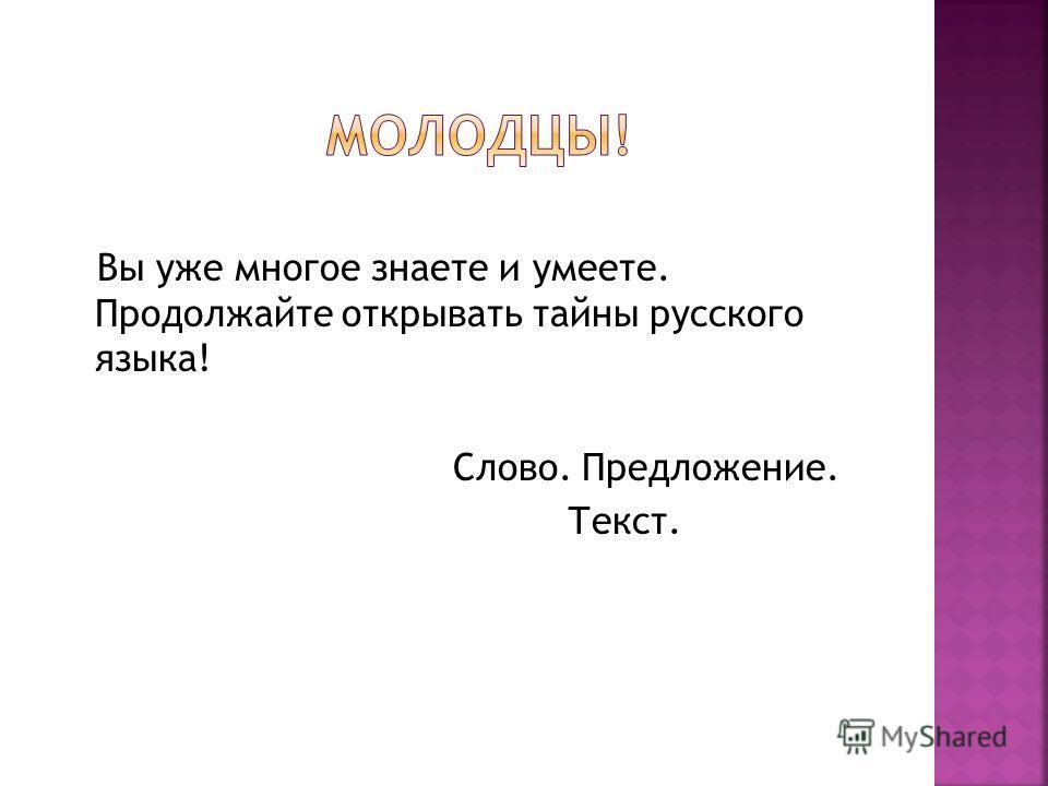 Вы уже многое знаете и умеете. Продолжайте открывать тайны русского языка! Слово. Предложение. Текст.