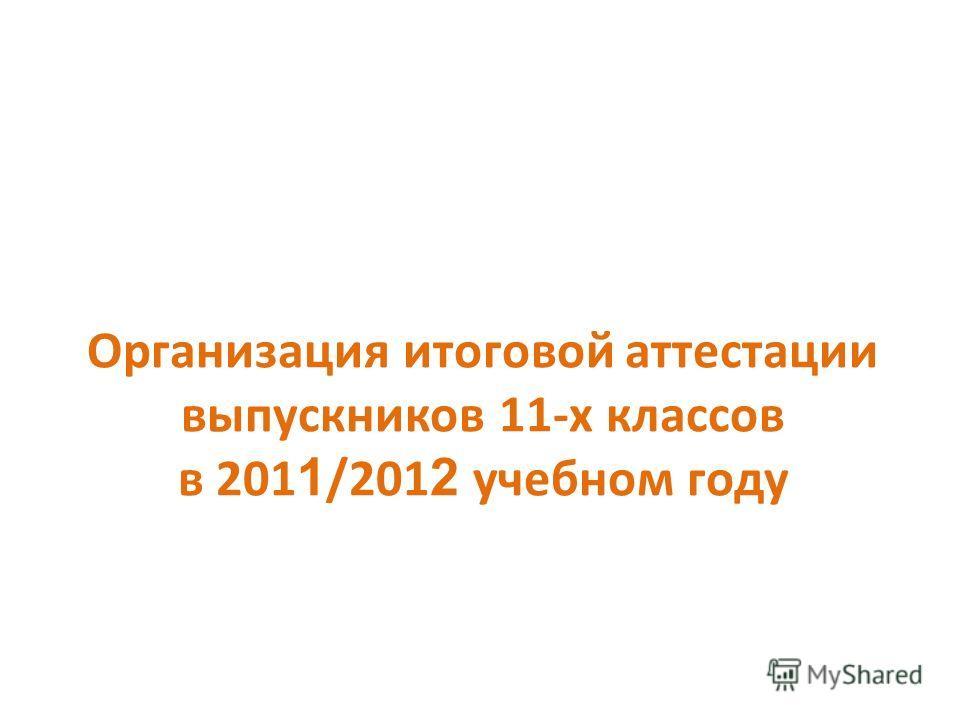 Организация итоговой аттестации выпускников 11-х классов в 201 1 /201 2 учебном году