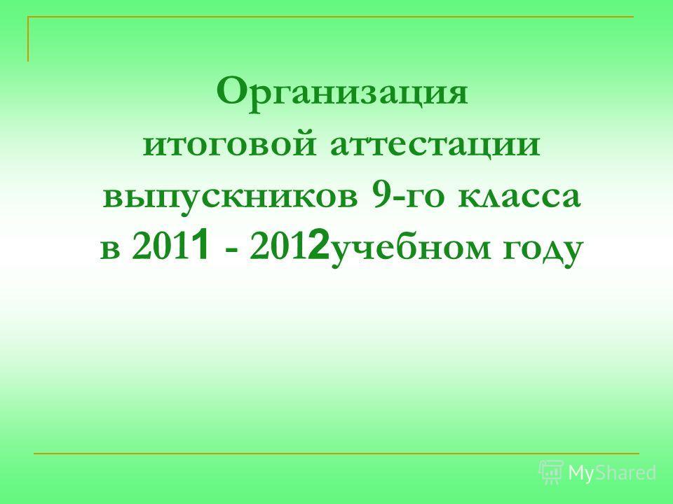 Организация итоговой аттестации выпускников 9-го класса в 201 1 - 201 2 учебном году
