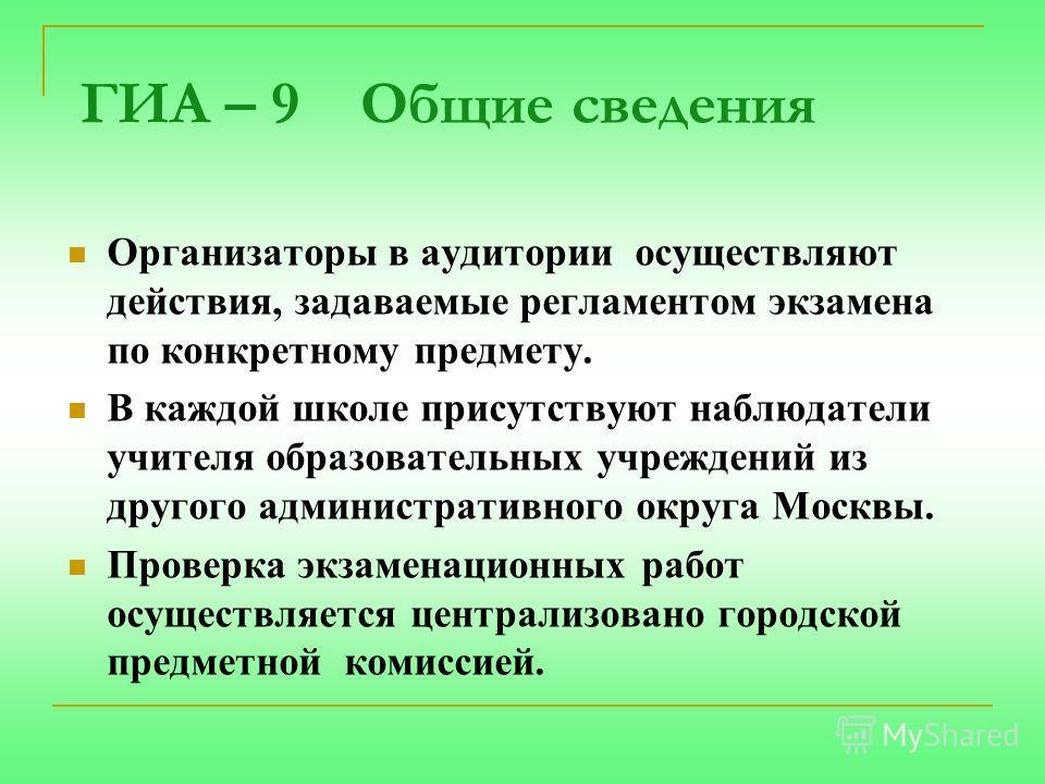 ГИА – 9 Общие сведения Организаторы в аудитории осуществляют действия, задаваемые регламентом экзамена по конкретному предмету. В каждой школе присутствуют наблюдатели учителя образовательных учреждений из другого административного округа Москвы. Про