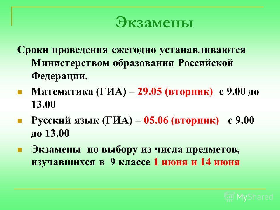 Экзамены Сроки проведения ежегодно устанавливаются Министерством образования Российской Федерации. Математика (ГИА) – 29.05 (вторник) с 9.00 до 13.00 Русский язык (ГИА) – 05.06 (вторник) с 9.00 до 13.00 Экзамены по выбору из числа предметов, изучавши