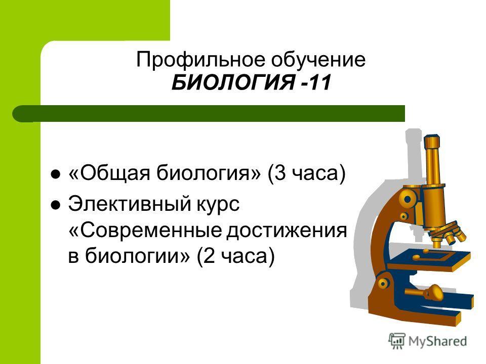 Профильное обучение БИОЛОГИЯ -11 «Общая биология» (3 часа) Элективный курс «Современные достижения в биологии» (2 часа)