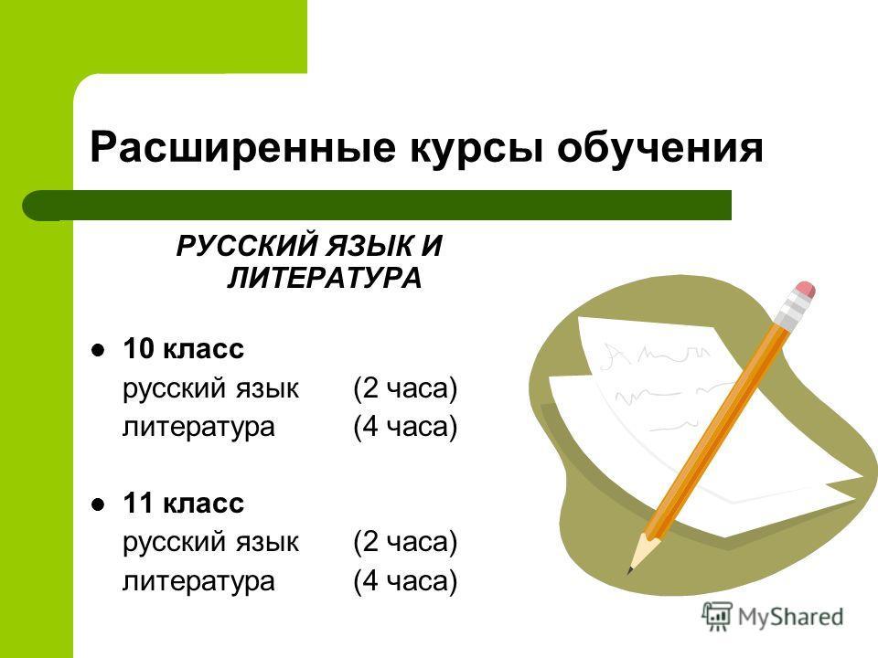 Расширенные курсы обучения РУССКИЙ ЯЗЫК И ЛИТЕРАТУРА 10 класс русский язык (2 часа) литература (4 часа) 11 класс русский язык (2 часа) литература (4 часа)