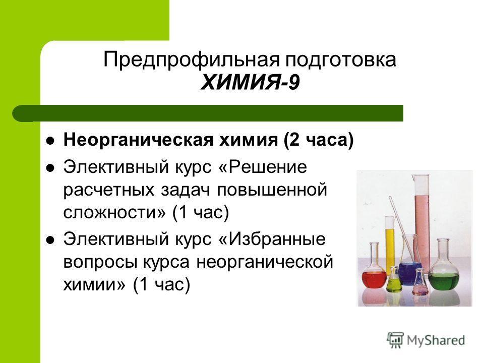 Предпрофильная подготовка ХИМИЯ-9 Неорганическая химия (2 часа) Элективный курс «Решение расчетных задач повышенной сложности» (1 час) Элективный курс «Избранные вопросы курса неорганической химии» (1 час)