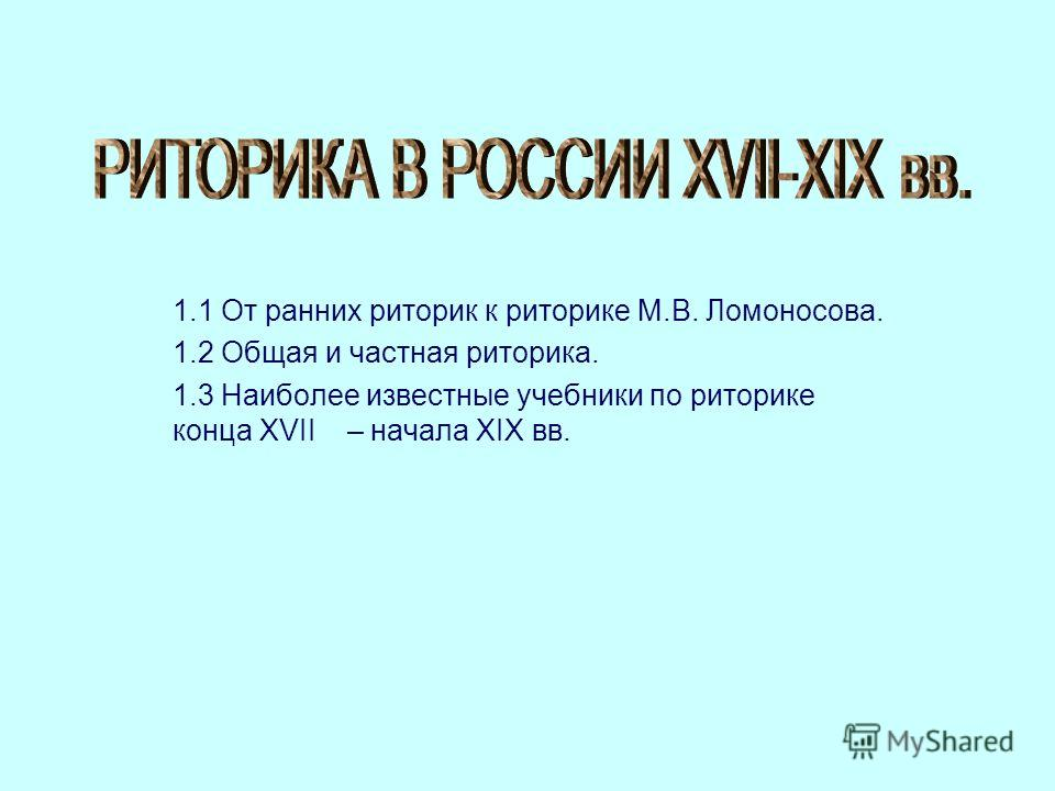1.1 От ранних риторик к риторике М.В. Ломоносова. 1.2 Общая и частная риторика. 1.3 Наиболее известные учебники по риторике конца XVII – начала XIX вв.
