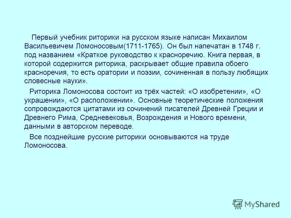 Первый учебник риторики на русском языке написан Михаилом Васильевичем Ломоносовым(1711-1765). Он был напечатан в 1748 г. под названием «Краткое руководство к красноречию. Книга первая, в которой содержится риторика, раскрывает общие правила обоего к