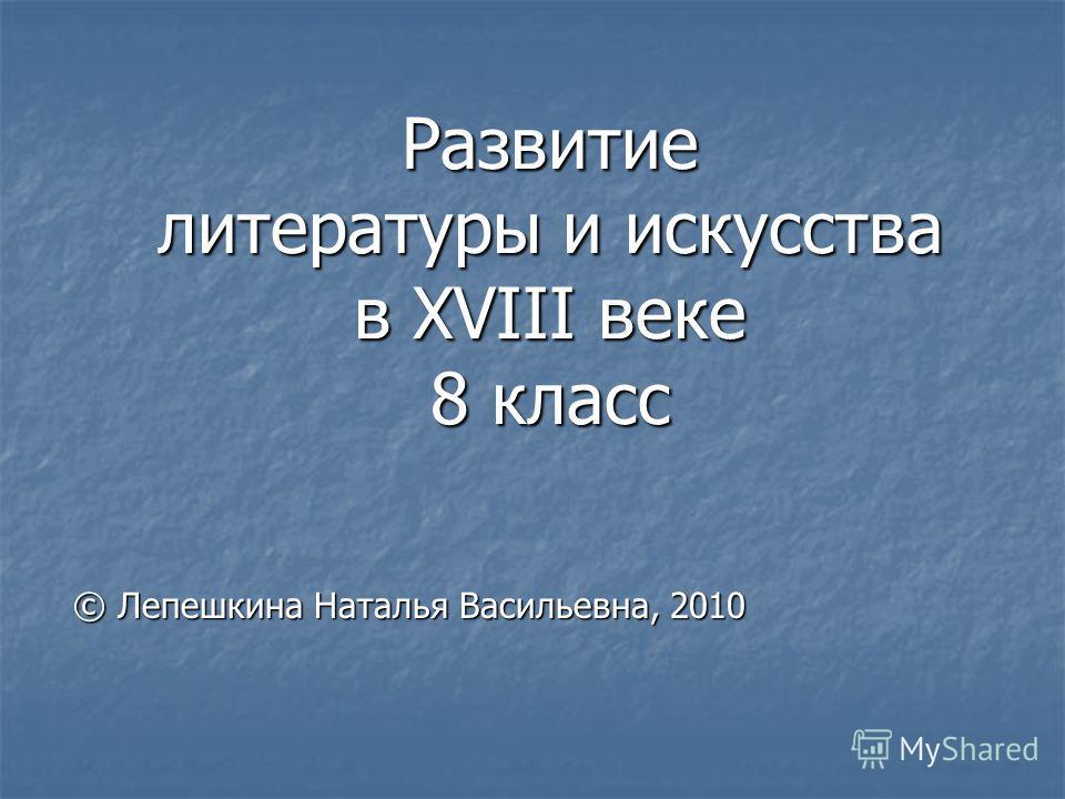 Развитие литературы и искусства в XVIII веке 8 класс © Лепешкина Наталья Васильевна, 2010