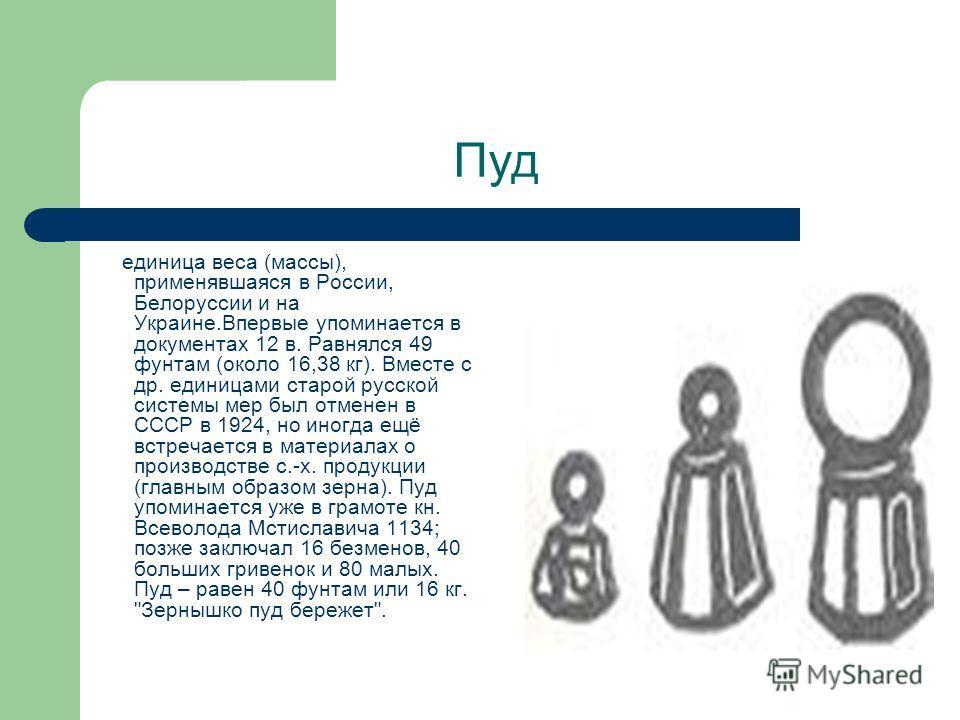 Пуд единица веса (массы), применявшаяся в России, Белоруссии и на Украине.Впервые упоминается в документах 12 в. Равнялся 49 фунтам (около 16,38 кг). Вместе с др. единицами старой русской системы мер был отменен в СССР в 1924, но иногда ещё встречает