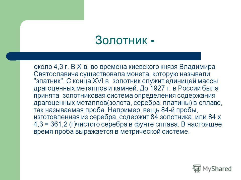Золотник - около 4,3 г. В X в. во времена киевского князя Владимира Святославича существовала монета, которую называли