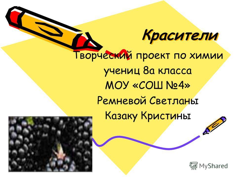 Красители Творческий проект по химии учениц 8а класса МОУ «СОШ 4» Ремневой Светланы Казаку Кристины