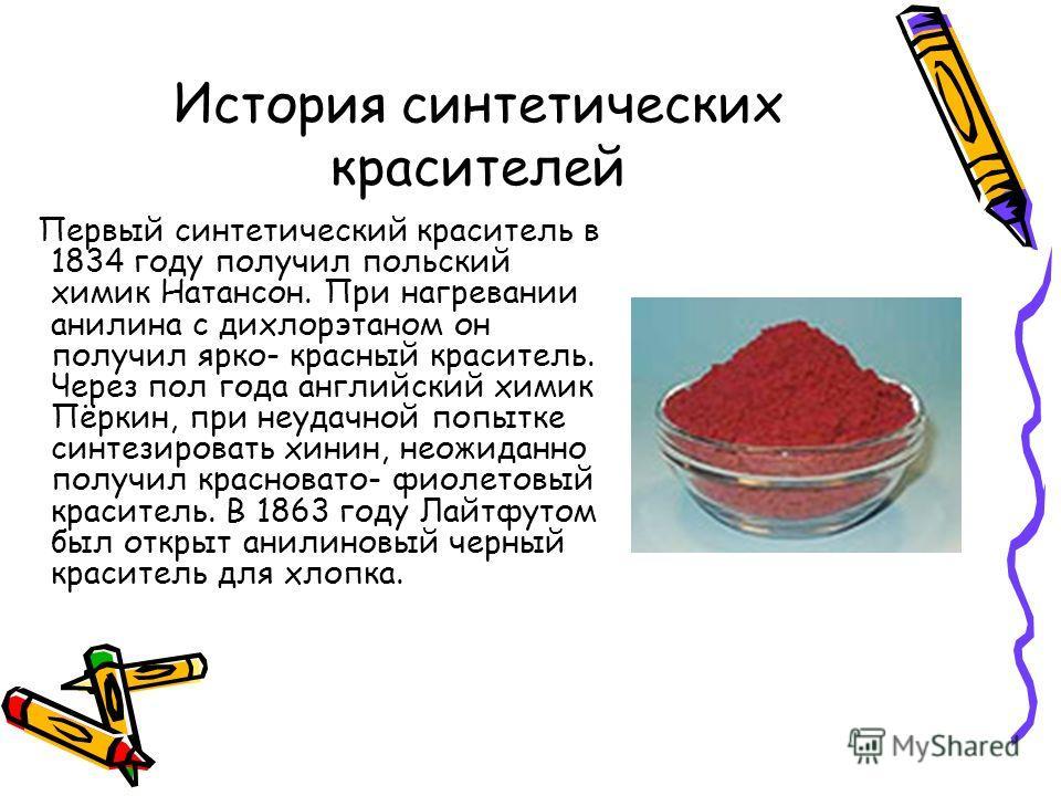 История синтетических красителей Первый синтетический краситель в 1834 году получил польский химик Натансон. При нагревании анилина с дихлорэтаном он получил ярко- красный краситель. Через пол года английский химик Пёркин, при неудачной попытке синте