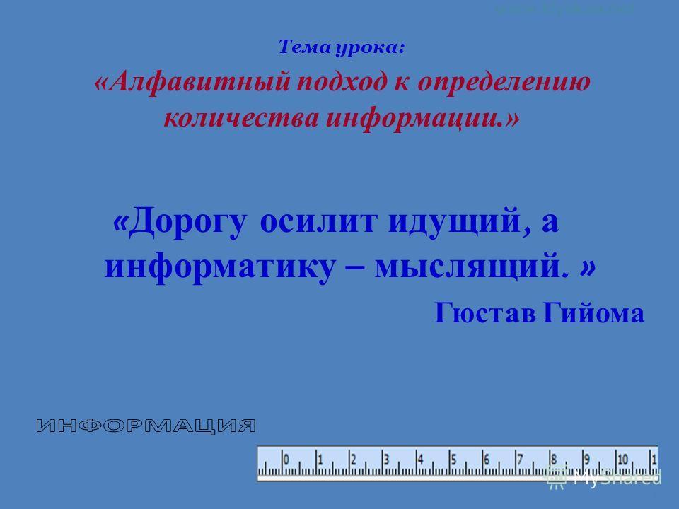 1 Тема урока: «Алфавитный подход к определению количества информации.» « Дорогу осилит идущий, а информатику – мыслящий. » Гюстав Гийома