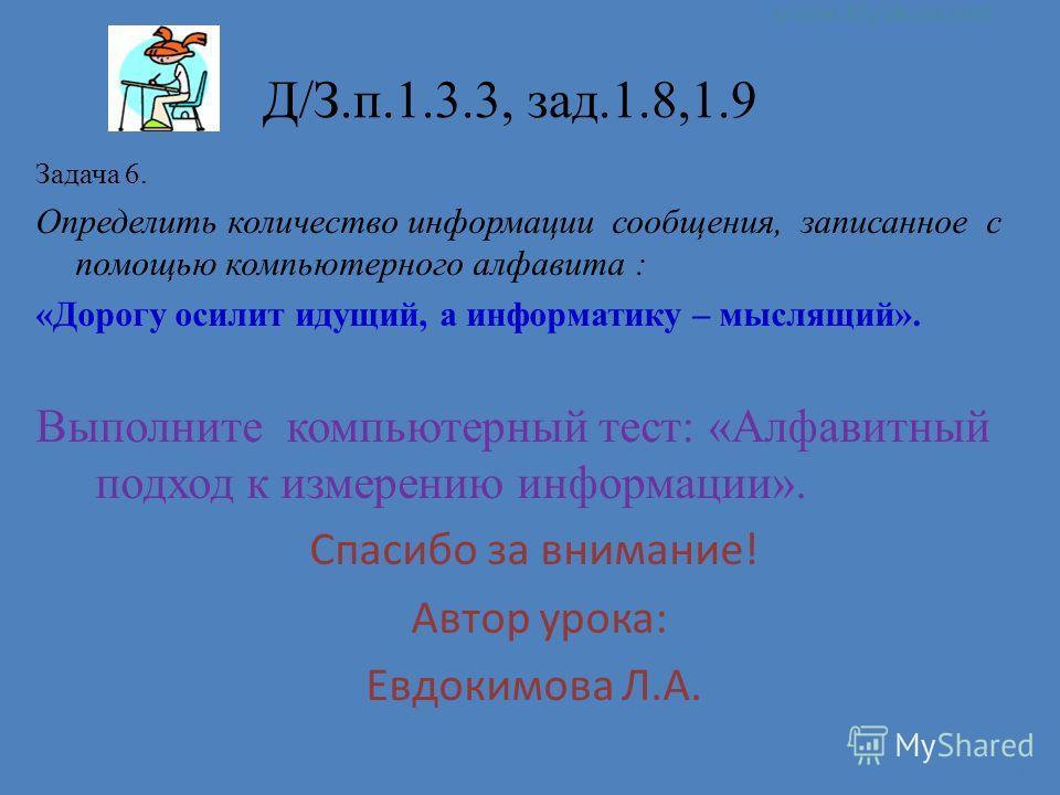 14 Д/З.п.1.3.3, зад.1.8,1.9 Задача 6. Определить количество информации сообщения, записанное с помощью компьютерного алфавита : «Дорогу осилит идущий, а информатику – мыслящий». Выполните компьютерный тест: «Алфавитный подход к измерению информации».