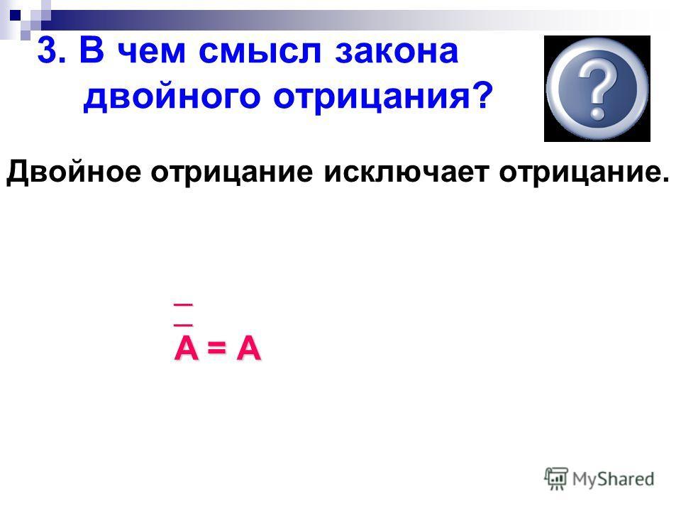 3. В чем смысл закона двойного отрицания? Двойное отрицание исключает отрицание. __ __ A = А