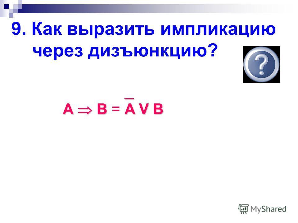 9. Как выразить импликацию через дизъюнкцию? __ __ А В A V В А В = A V В
