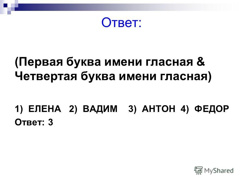 Ответ: (Первая буква имени гласная & Четвертая буква имени гласная) 1) ЕЛЕНА 2) ВАДИМ 3) АНТОН 4) ФЕДОР Ответ: 3