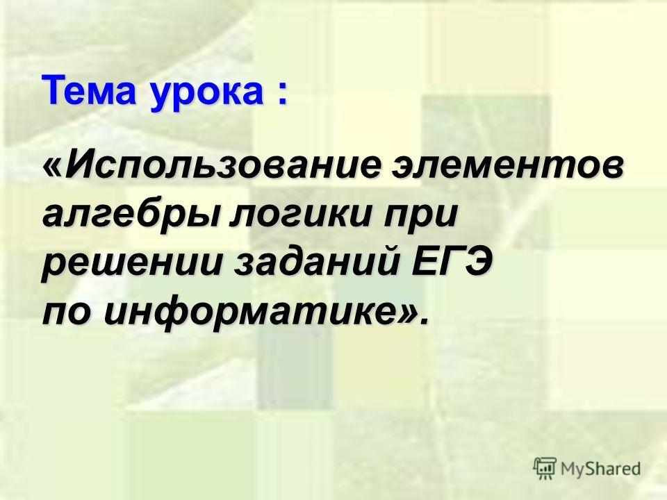 Тема урока : «Использование элементов алгебры логики при решении заданий ЕГЭ по информатике».
