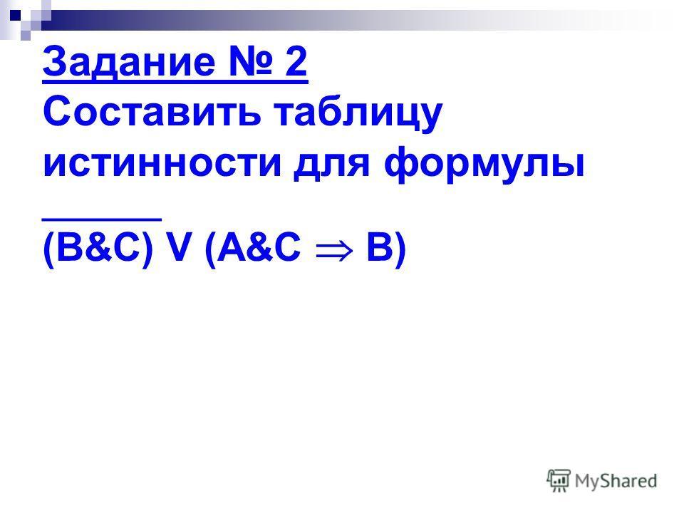 Задание 2 Составить таблицу истинности для формулы _______ (B&C) V (A&C B)