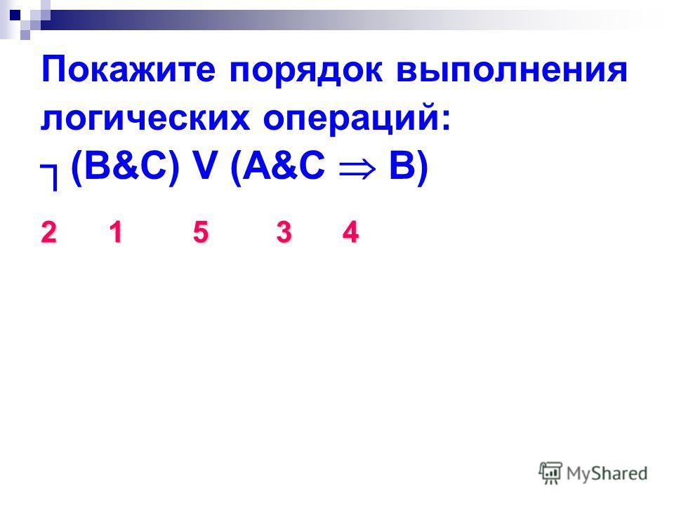 Покажите порядок выполнения логических операций: (B&C) V (A&C B) 21 5 3 4