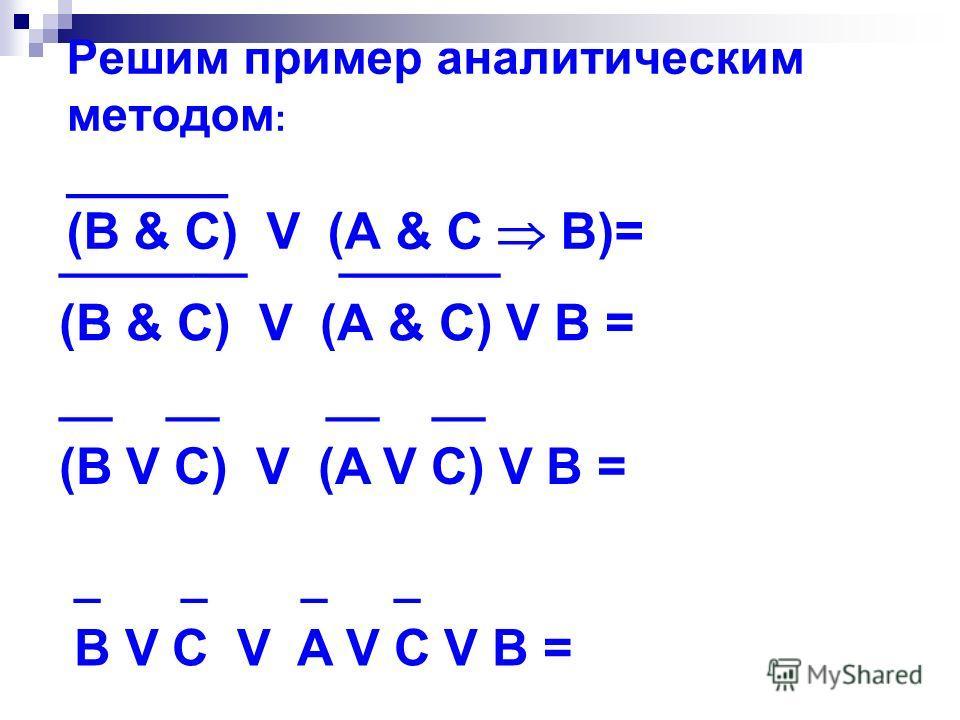 Решим пример аналитическим методом : ______ (B & C) V (A & C B)= _______ ______ (B & C) V (A & C) V B = __ __ (B V C) V (A V C) V B = _ _ B V C V A V C V B =
